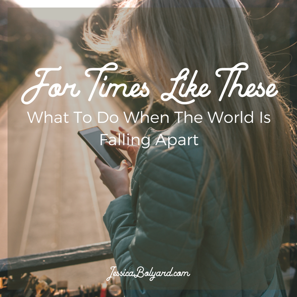 For Times Like These: What To Do When The World Is Falling Apart