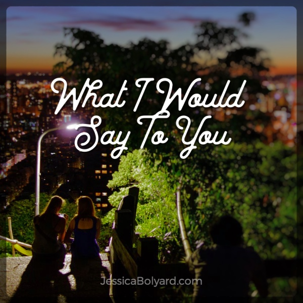 What I Would Say To You