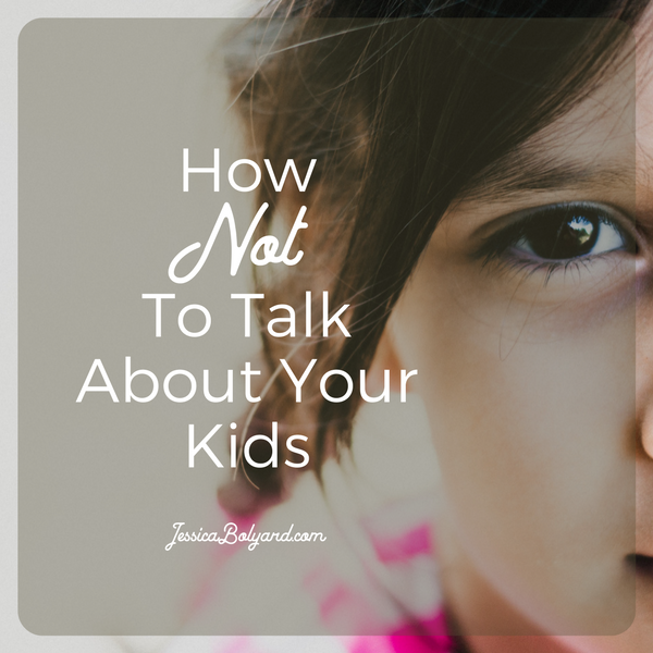 How Not To Talk About Your Kids
